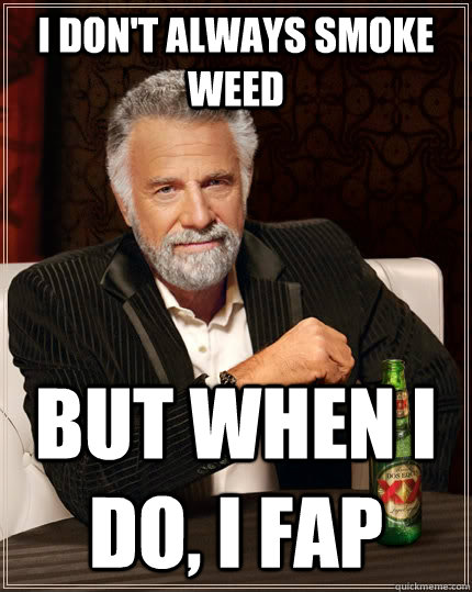always fap most interesting man weed meme