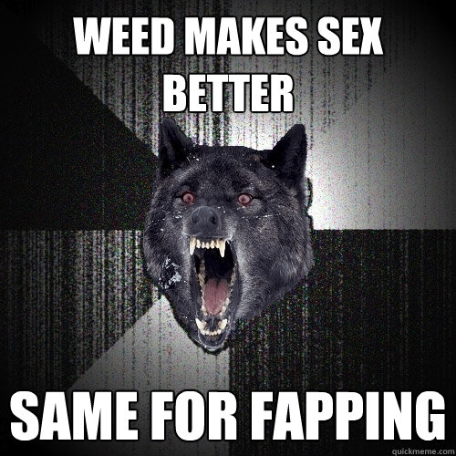 fapping insanity woof weed sex