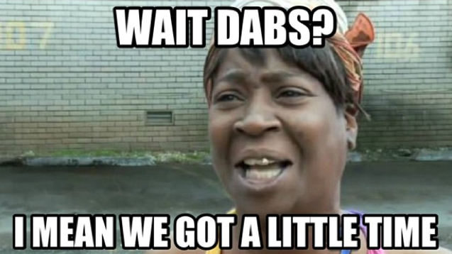 Wait dabs? I mean we got a little time
