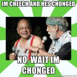 cheech chonged