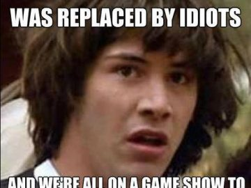 What if the government have been replaced by idiots conspiracy keanu meme