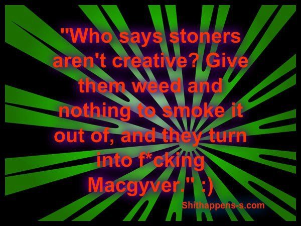 Stoners Turn Into Macgyver When They Can't Smoke Weed