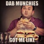Dab munchies got me like