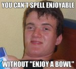 enjoyable enjoy a bowl really high guy