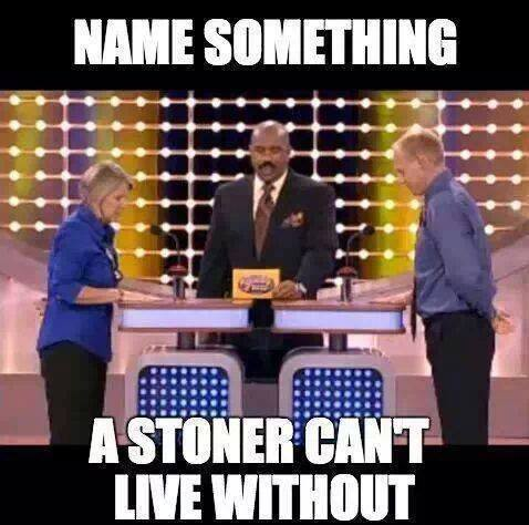 Name something a stoner can't live without