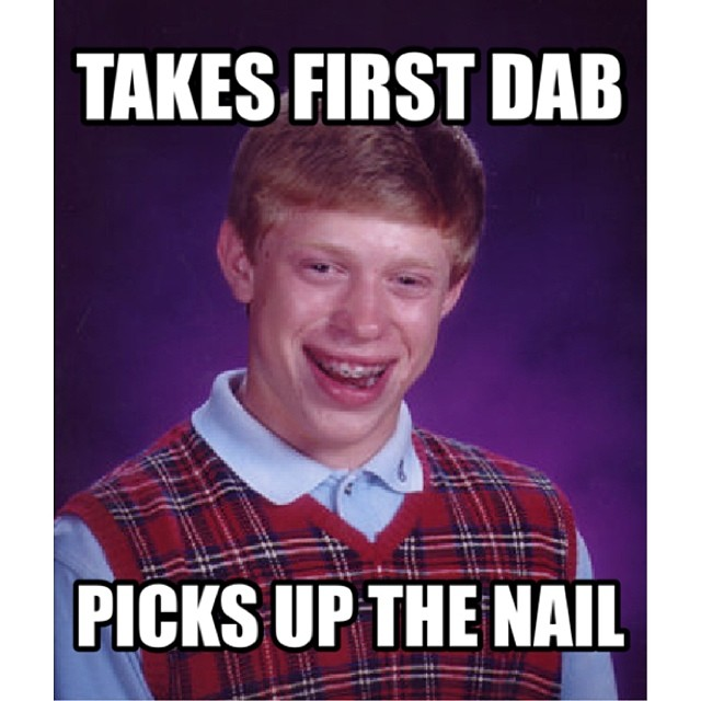 first dab bad luck brian burnt finger nail