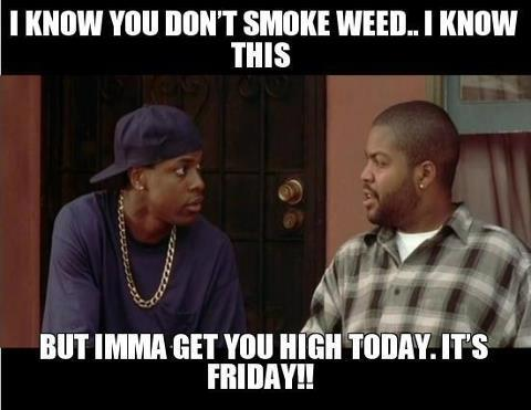 Smokey gonna get you high today, 'cause it's Friday!