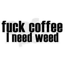 fuck coffee i need weed