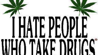 I hate people who take drugs, like DEA, Customs, Cops etc.