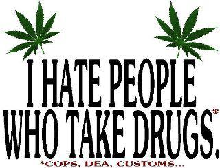 I hate people who take drugs, like DEA, Customs, Cops etc.