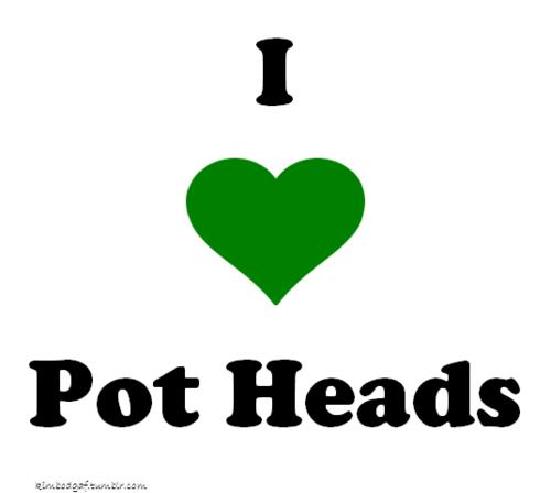 I love pot heads