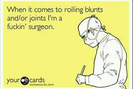 When it comes to rolling blunts and/or joints I'm a fuckin surgeon