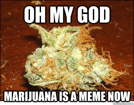 Oh My God, Marijuana Is A Meme Now
