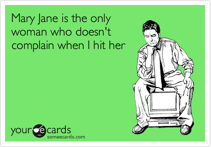Mary Jane is the only woman that doesn't complain when I hit her