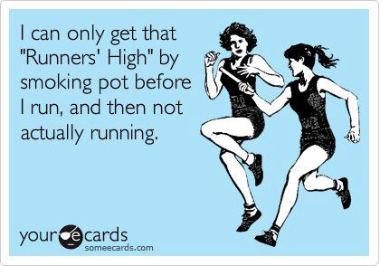 "I can only get that ""Runners' High"" by smoking pot before I run, and then not actually running"