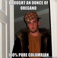 Bought an ounce of oregano scumbag steve meme