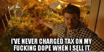 I've never charged tax on my fucking dope when I sell it