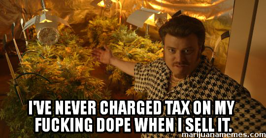 """I've never charged tax on my fucking dope"""