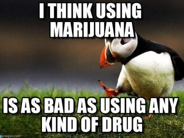 I think using marijuana is as bad as using any drug unpopular opinion meme