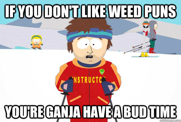 weed puns bad time ski instructor